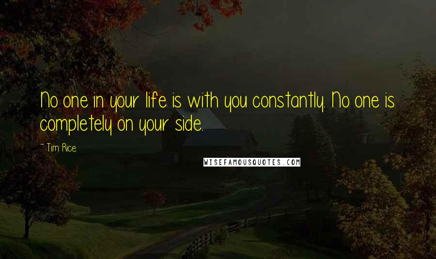 Tim Rice quotes: No one in your life is with you constantly. No one is completely on your side.
