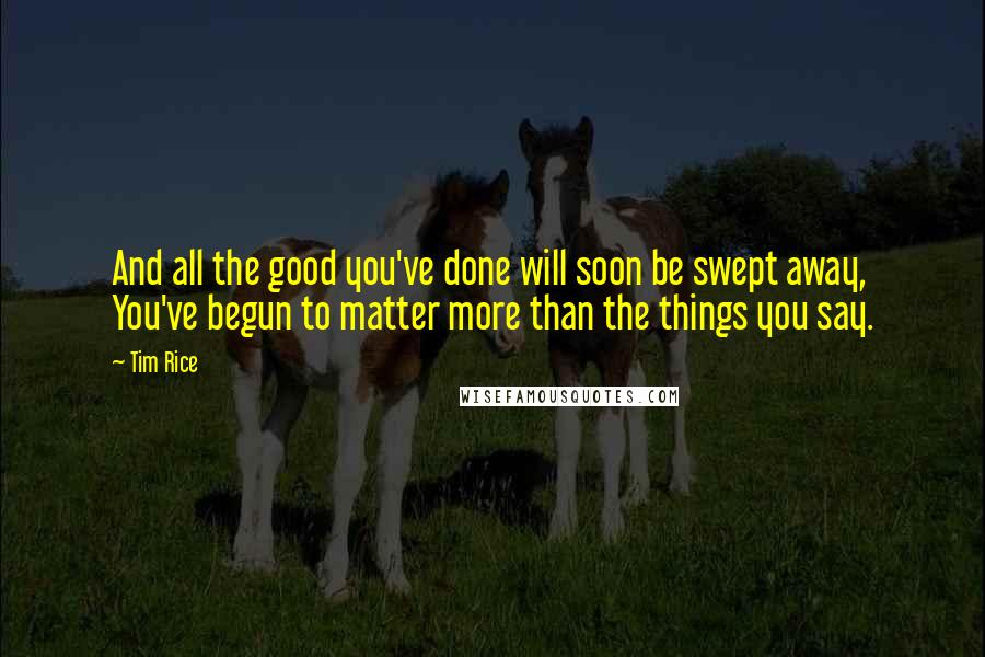 Tim Rice quotes: And all the good you've done will soon be swept away, You've begun to matter more than the things you say.
