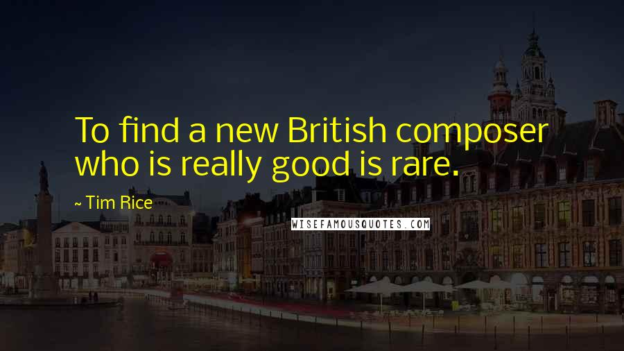 Tim Rice quotes: To find a new British composer who is really good is rare.