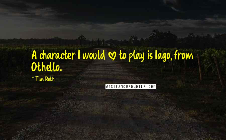 Tim Roth quotes: A character I would love to play is Iago, from Othello.