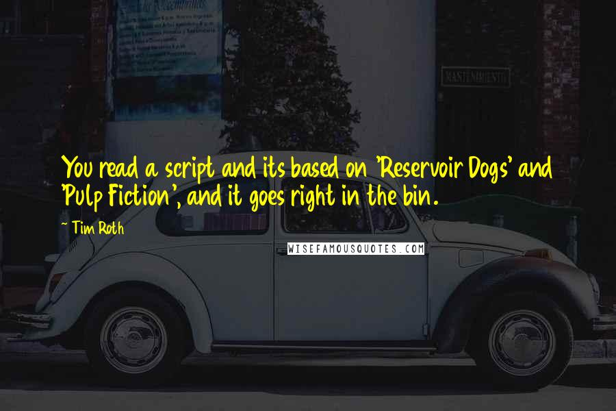 Tim Roth quotes: You read a script and its based on 'Reservoir Dogs' and 'Pulp Fiction', and it goes right in the bin.