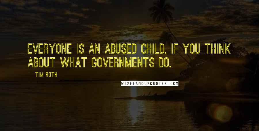 Tim Roth quotes: Everyone is an abused child, if you think about what governments do.