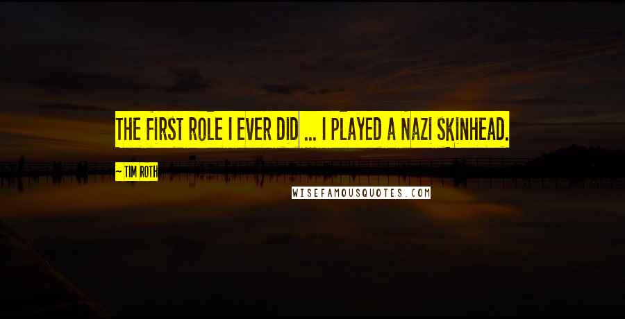 Tim Roth quotes: The first role I ever did ... I played a Nazi skinhead.