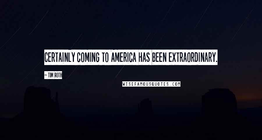 Tim Roth quotes: Certainly coming to America has been extraordinary.