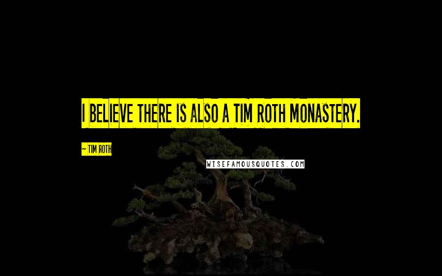 Tim Roth quotes: I believe there is also a Tim Roth Monastery.