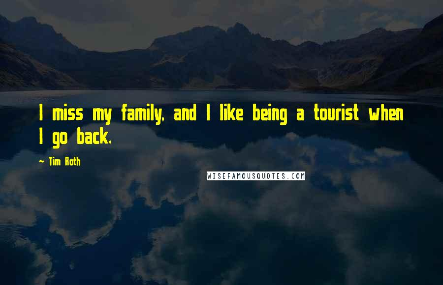 Tim Roth quotes: I miss my family, and I like being a tourist when I go back.