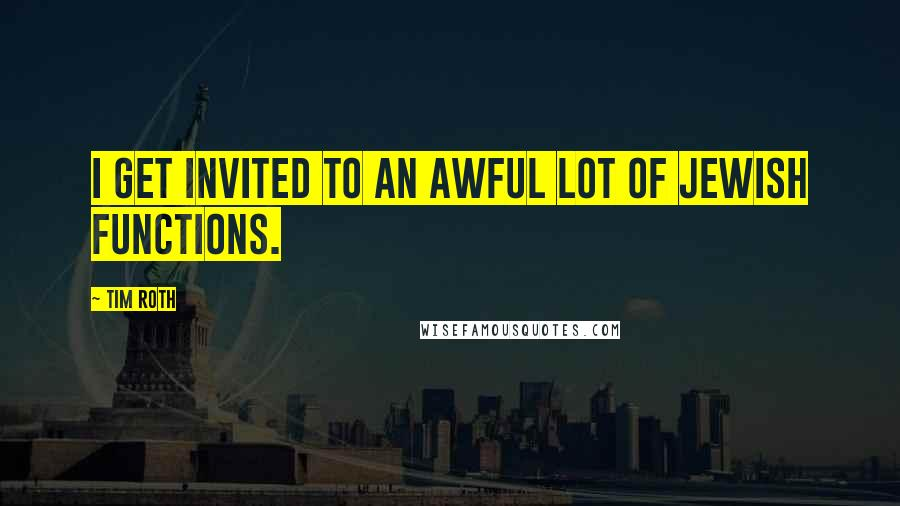 Tim Roth quotes: I get invited to an awful lot of Jewish functions.
