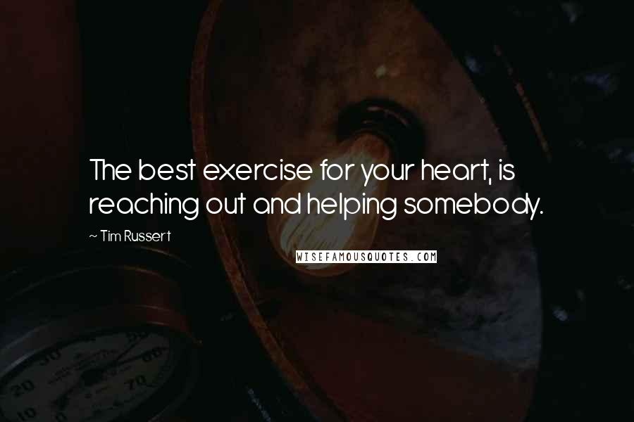 Tim Russert quotes: The best exercise for your heart, is reaching out and helping somebody.
