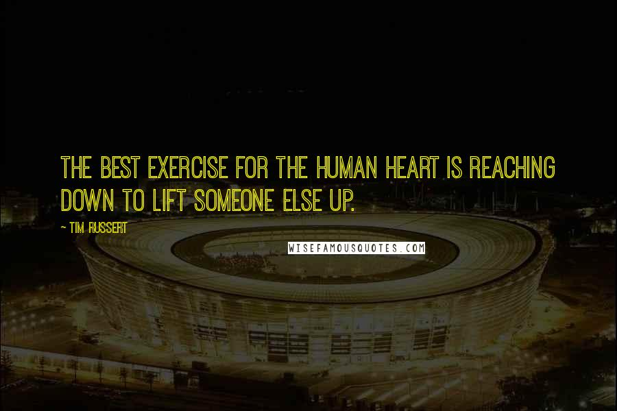 Tim Russert quotes: The best exercise for the human heart is reaching down to lift someone else up.