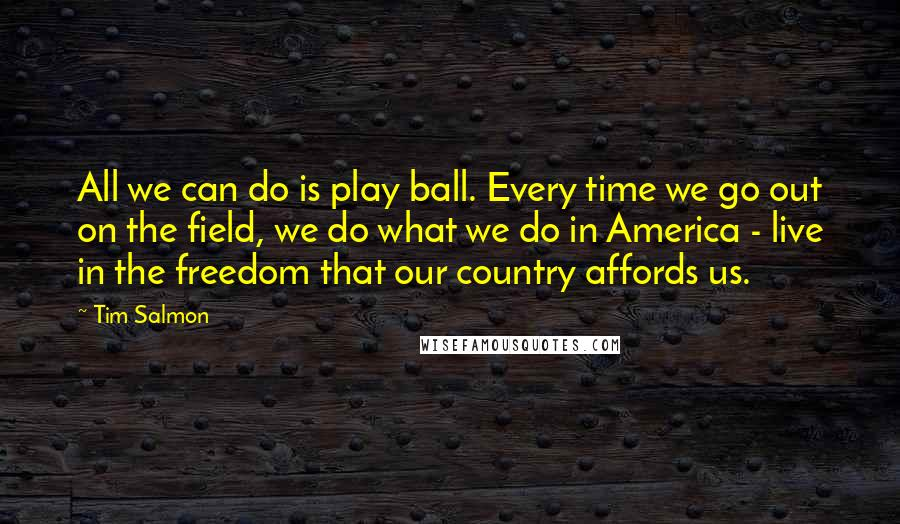 Tim Salmon quotes: All we can do is play ball. Every time we go out on the field, we do what we do in America - live in the freedom that our country