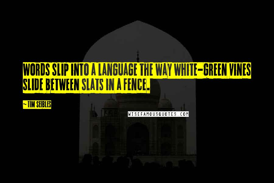 Tim Seibles quotes: Words slip into a language the way white-green vines slide between slats in a fence.