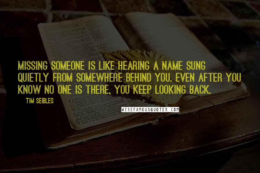 Tim Seibles quotes: Missing someone is like hearing a name sung quietly from somewhere behind you. Even after you know no one is there, you keep looking back.