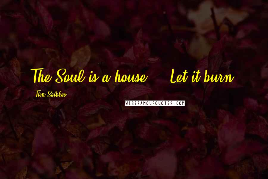 Tim Seibles quotes: The Soul is a house ... Let it burn!