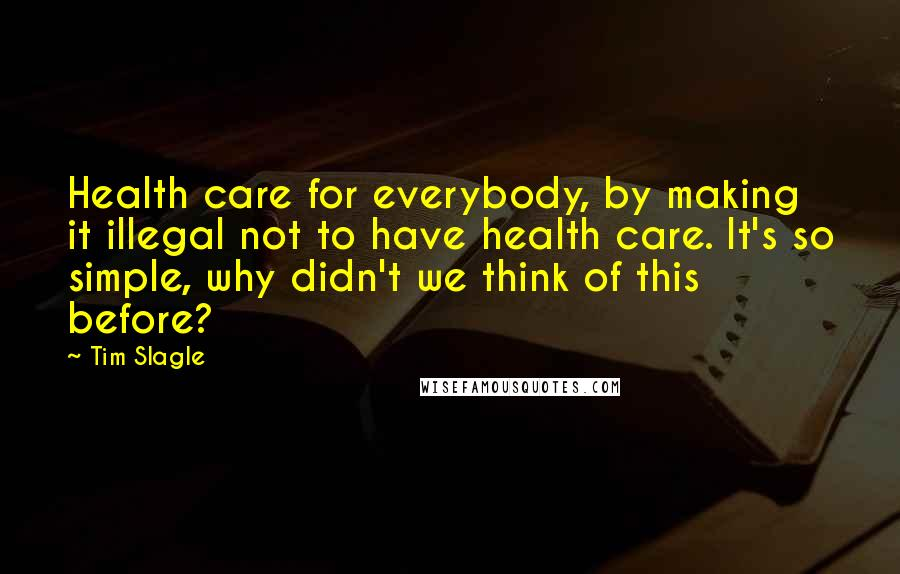 Tim Slagle quotes: Health care for everybody, by making it illegal not to have health care. It's so simple, why didn't we think of this before?