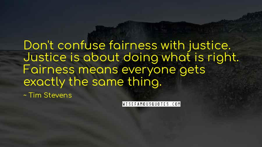 Tim Stevens quotes: Don't confuse fairness with justice. Justice is about doing what is right. Fairness means everyone gets exactly the same thing.