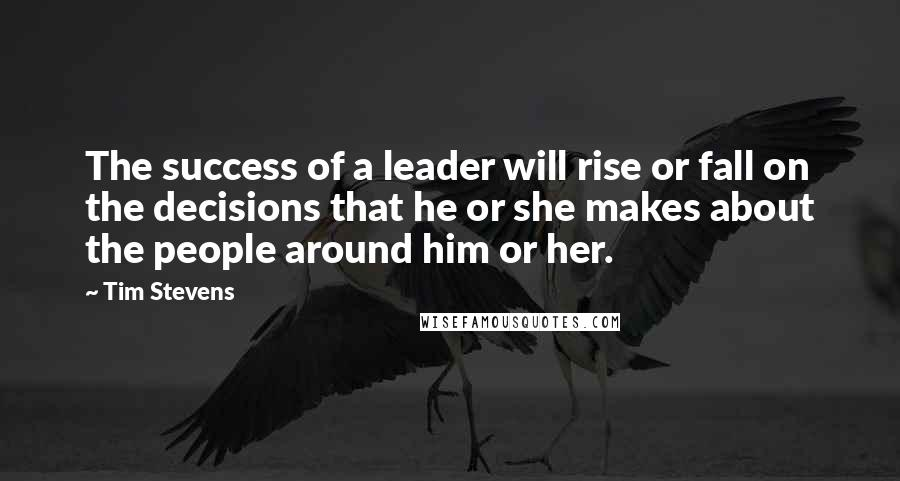 Tim Stevens quotes: The success of a leader will rise or fall on the decisions that he or she makes about the people around him or her.