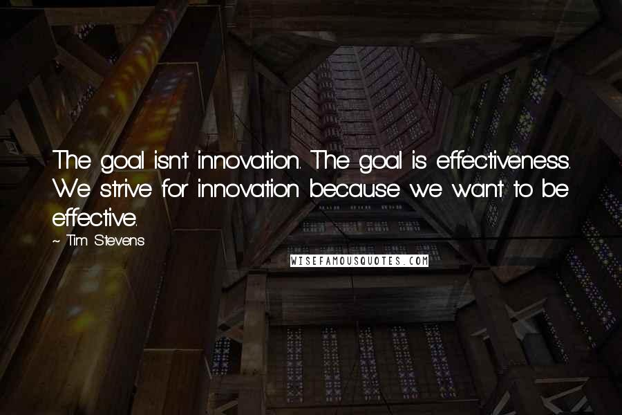 Tim Stevens quotes: The goal isn't innovation. The goal is effectiveness. We strive for innovation because we want to be effective.