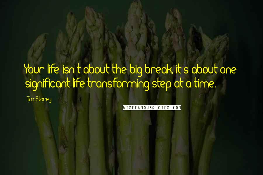 Tim Storey quotes: Your life isn't about the big break, it's about one significant life transforming step at a time.