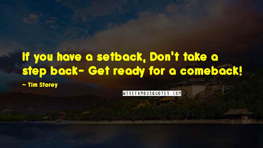 Tim Storey quotes: If you have a setback, Don't take a step back- Get ready for a comeback!