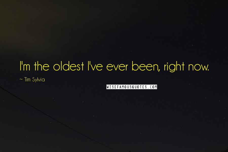 Tim Sylvia quotes: I'm the oldest I've ever been, right now.
