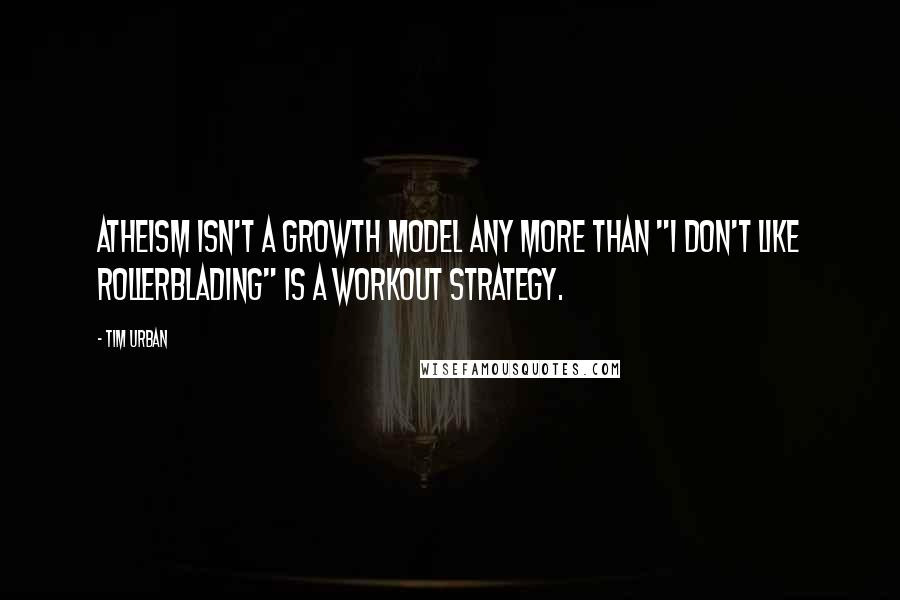 "Tim Urban quotes: Atheism isn't a growth model any more than ""I don't like rollerblading"" is a workout strategy."