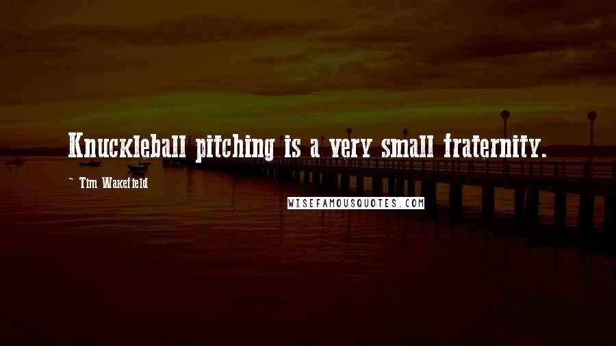 Tim Wakefield quotes: Knuckleball pitching is a very small fraternity.