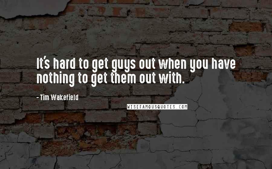 Tim Wakefield quotes: It's hard to get guys out when you have nothing to get them out with.