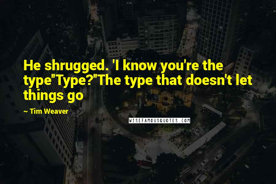 Tim Weaver quotes: He shrugged. 'I know you're the type''Type?''The type that doesn't let things go