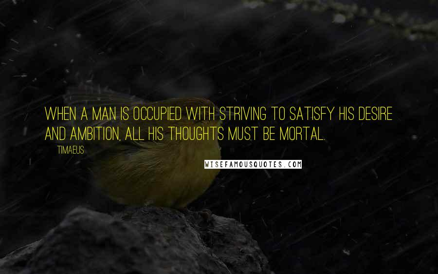 Timaeus quotes: When a man is occupied with striving to satisfy his desire and ambition, all his thoughts must be mortal.