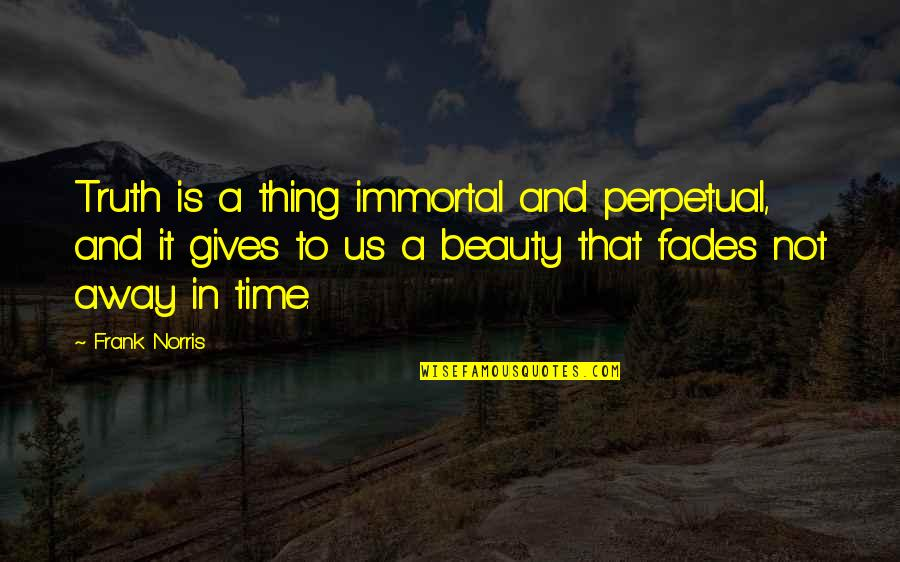 Time And Beauty Quotes By Frank Norris: Truth is a thing immortal and perpetual, and