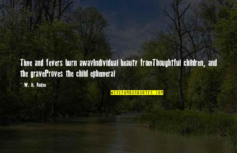 Time And Beauty Quotes By W. H. Auden: Time and fevers burn awayIndividual beauty fromThoughtful children,