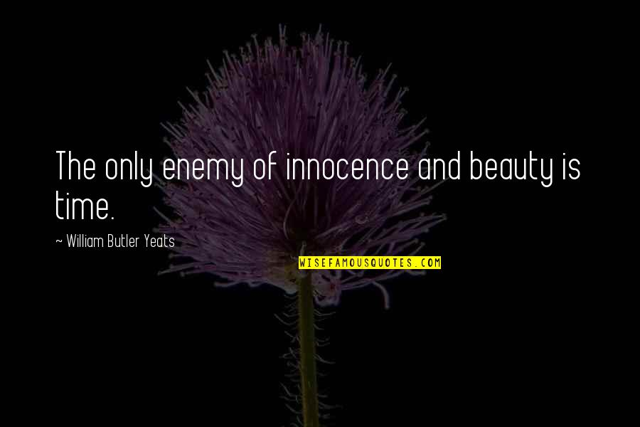 Time And Beauty Quotes By William Butler Yeats: The only enemy of innocence and beauty is
