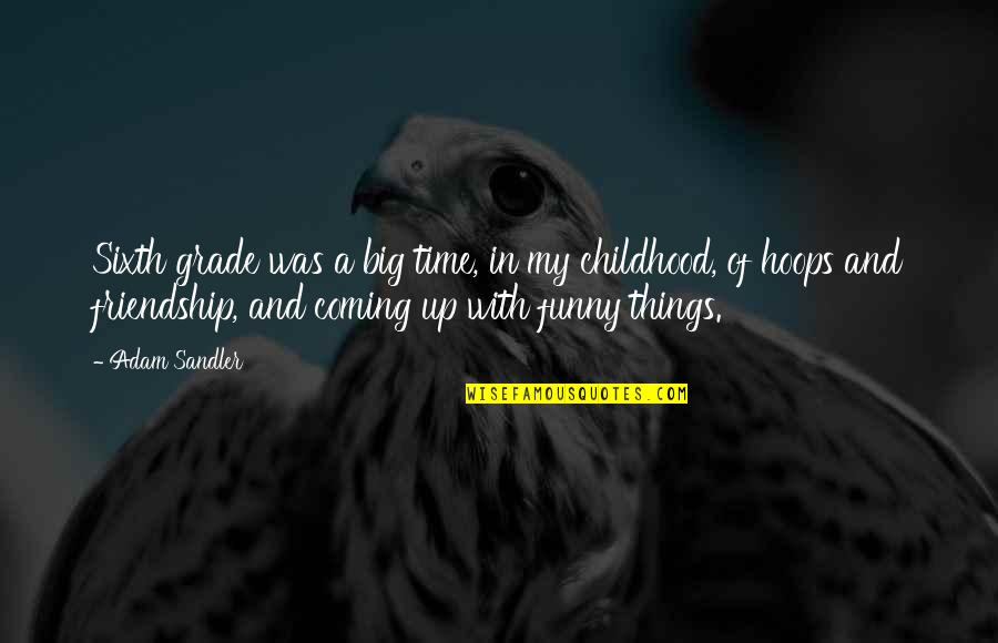 Time And Childhood Quotes By Adam Sandler: Sixth grade was a big time, in my