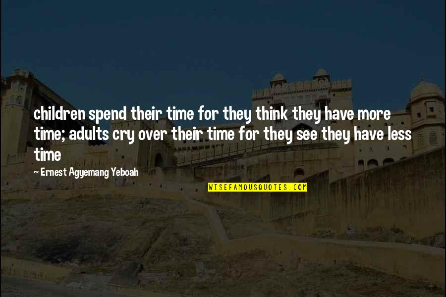 Time And Childhood Quotes By Ernest Agyemang Yeboah: children spend their time for they think they