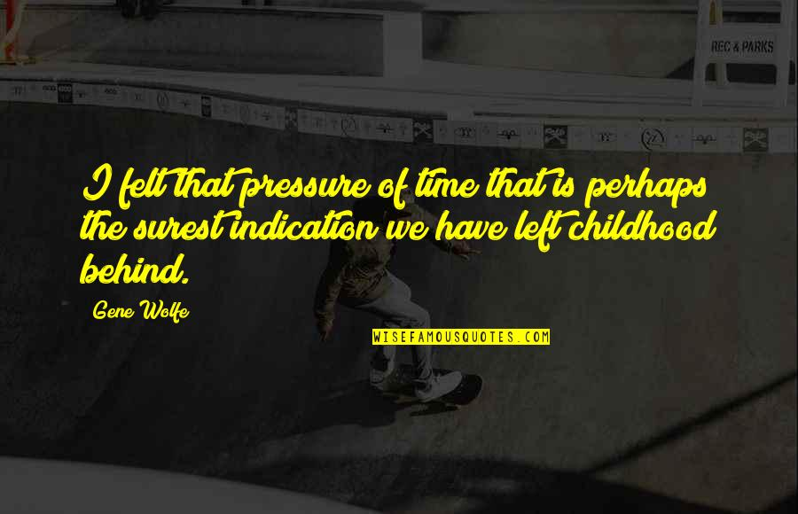 Time And Childhood Quotes By Gene Wolfe: I felt that pressure of time that is