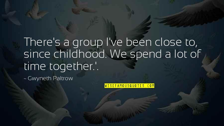 Time And Childhood Quotes By Gwyneth Paltrow: There's a group I've been close to, since