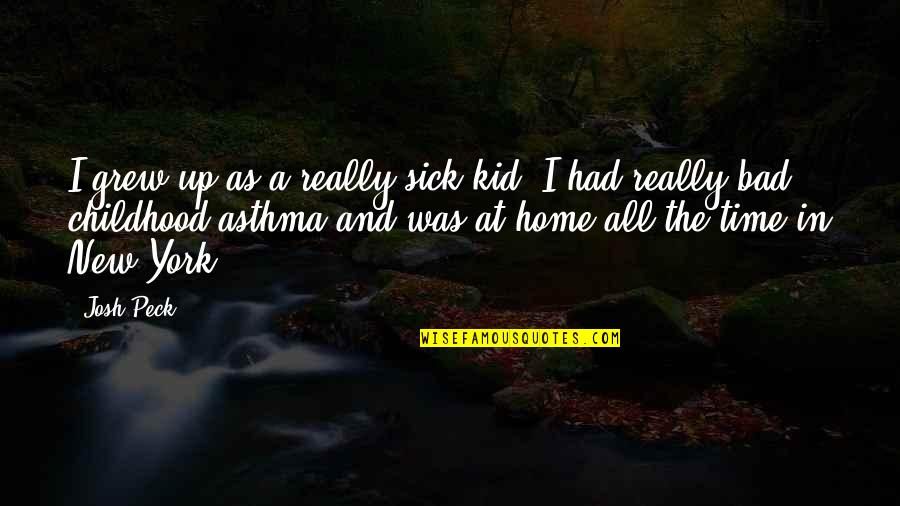 Time And Childhood Quotes By Josh Peck: I grew up as a really sick kid;