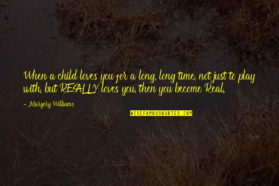 Time And Childhood Quotes By Margery Williams: When a child loves you for a long,