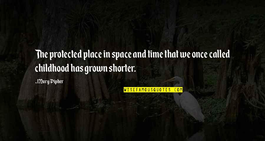 Time And Childhood Quotes By Mary Pipher: The protected place in space and time that