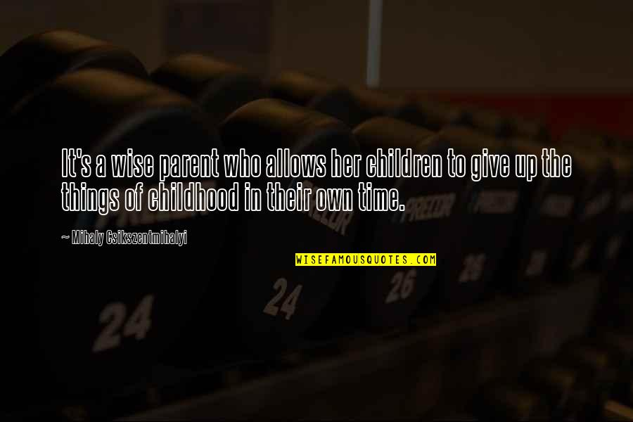 Time And Childhood Quotes By Mihaly Csikszentmihalyi: It's a wise parent who allows her children