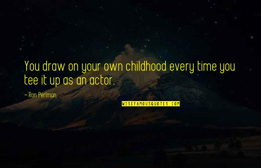 Time And Childhood Quotes By Ron Perlman: You draw on your own childhood every time