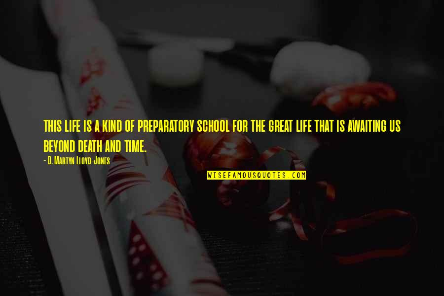 Time And Death Quotes By D. Martyn Lloyd-Jones: this life is a kind of preparatory school