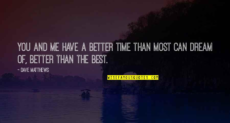 Time And Friendship Quotes By Dave Matthews: You and me have a better time than