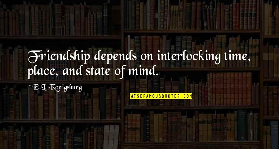 Time And Friendship Quotes By E.L. Konigsburg: Friendship depends on interlocking time, place, and state