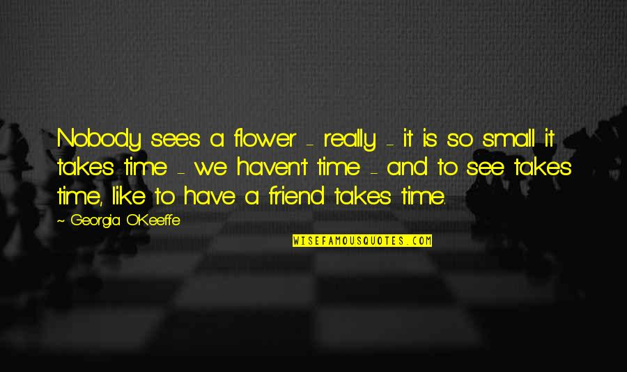Time And Friendship Quotes By Georgia O'Keeffe: Nobody sees a flower - really - it