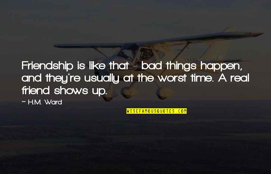 Time And Friendship Quotes By H.M. Ward: Friendship is like that - bad things happen,
