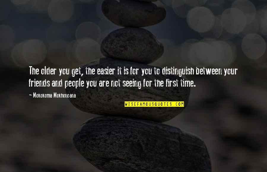 Time And Friendship Quotes By Mokokoma Mokhonoana: The older you get, the easier it is