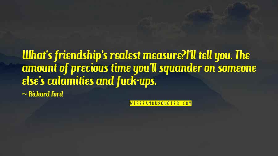 Time And Friendship Quotes By Richard Ford: What's friendship's realest measure?I'll tell you. The amount