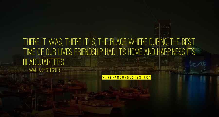Time And Friendship Quotes By Wallace Stegner: There it was, there it is, the place
