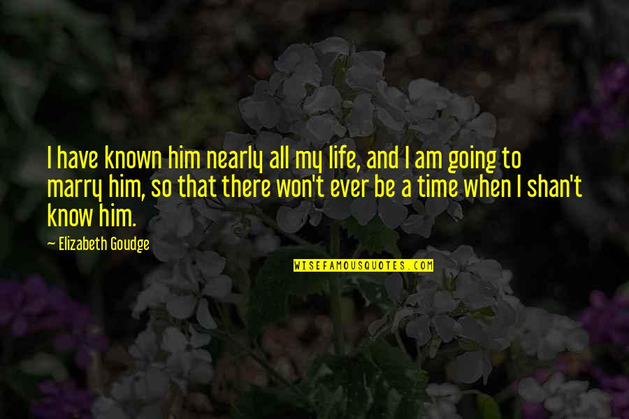 Time And Marriage Quotes By Elizabeth Goudge: I have known him nearly all my life,